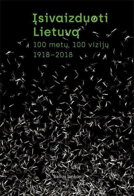 Įsivaizduoti Lietuvą. 100 metų, 100 vizijų. 1918–2018